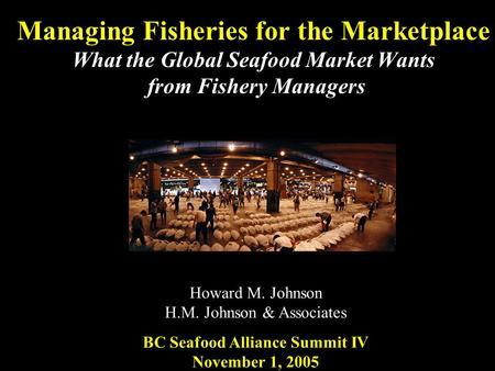 Managing Fisheries for the Marketplace What the Global Seafood Market Wants from Fishery Managers Howard M. Johnson H.M. Johnson & Associates BC Seafood.