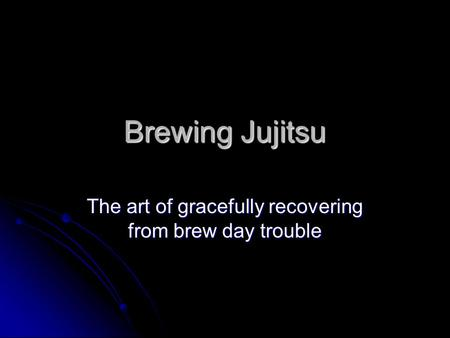 Brewing Jujitsu The art of gracefully recovering from brew day trouble.