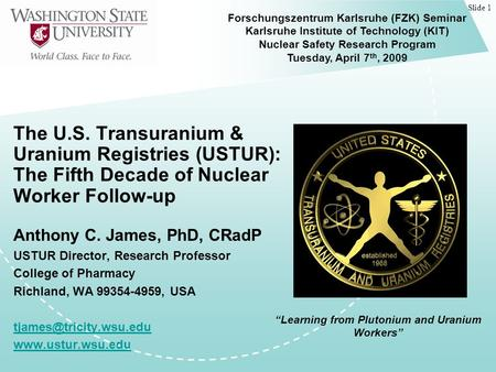 Slide 1 The U.S. Transuranium & Uranium Registries (USTUR): The Fifth Decade of Nuclear Worker Follow-up Anthony C. James, PhD, CRadP USTUR Director, Research.