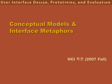 HCI 특론 (2007 Fall) Conceptual Models & Interface Metaphors.