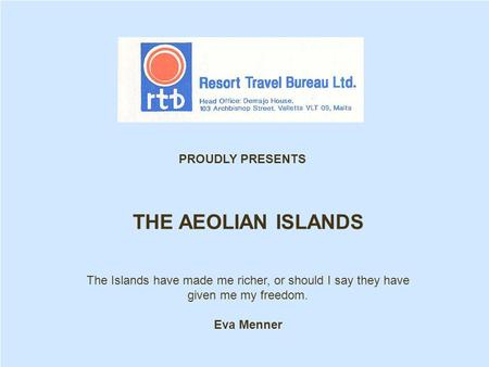 THE AEOLIAN ISLANDS The Islands have made me richer, or should I say they have given me my freedom. Eva Menner PROUDLY PRESENTS.