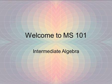 Welcome to MS 101 Intermediate Algebra.