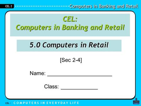 Computers in Banking and Retail CEL : C O M P U T E R S I N E V E R Y D A Y L I F E CEL 2 [Sec 2-4] Name: _____________________ Class: ____________ CEL: