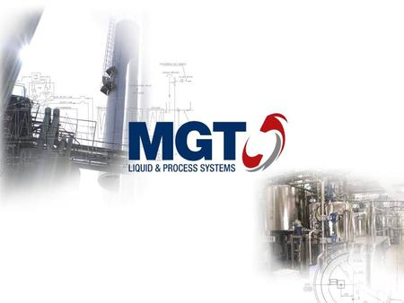 MGT Liquid & Process Systems Designing and manufacturing of custom-made, innovative stainless steel process solutions Privately owned 40 years of experience.