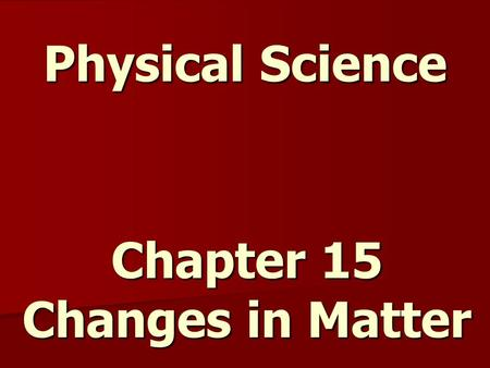 Physical Science Chapter 15 Changes in Matter. Solid, Liquid, Gas or Plasma Plasma – state of matter that has had the electrons stripped away, uncommon.