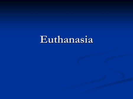 "Euthanasia. Euthanasia From the Greek: From the Greek: ""eu"" meaning ""good"" or ""well"" ""eu"" meaning ""good"" or ""well"" ""thanatos"" meaning ""death"" ""thanatos"""
