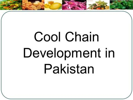 Cool Chain Development in Pakistan. Why Cool Chain ? Around 20-40% of the horticulture produce is wasted in post harvest stage In financial terms, loss.