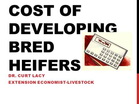 COST OF DEVELOPING BRED HEIFERS DR. CURT LACY EXTENSION ECONOMIST-LIVESTOCK.