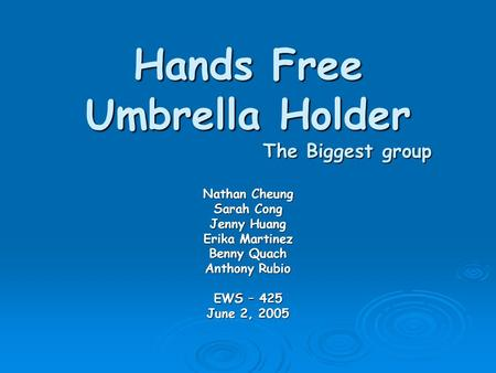 Hands Free Umbrella Holder The Biggest group Nathan Cheung Sarah Cong Jenny Huang Erika Martinez Benny Quach Anthony Rubio EWS – 425 June 2, 2005.