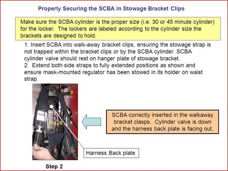 Properly Securing the SCBA in Stowage Bracket Clips 1. Insert SCBA into walk-away bracket clips, ensuring the stowage strap is not trapped within the bracket.