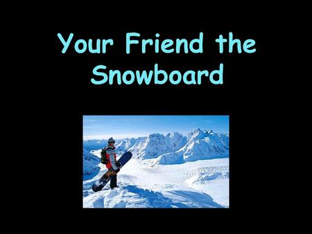 Your Friend the Snowboard. Every Snowboard Has… Effective edge Nose Tail Bindings Toe edge Heel edge Base Top Waist width Tail width Nose width Tail length.