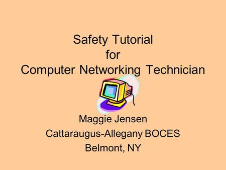 Safety Tutorial for Computer Networking Technician Maggie Jensen Cattaraugus-Allegany BOCES Belmont, NY.