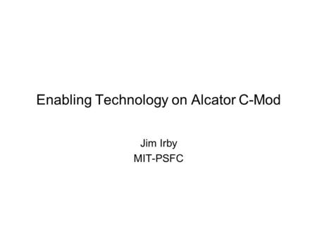 Enabling Technology on Alcator C-Mod Jim Irby MIT-PSFC.