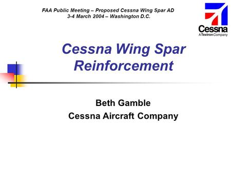 FAA Public Meeting – Proposed Cessna Wing Spar AD 3-4 March 2004 – Washington D.C. Cessna Wing Spar Reinforcement Beth Gamble Cessna Aircraft Company.
