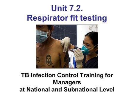 Unit 7.2. Respirator fit testing TB Infection Control Training for Managers at National and Subnational Level.