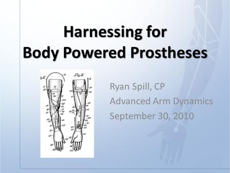 Harnessing for Body Powered Prostheses Ryan Spill, CP Advanced Arm Dynamics September 30, 2010.