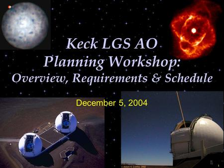 1 Keck LGS AO Planning Workshop: Overview, Requirements & Schedule December 5, 2004.