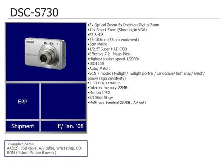 DSC-S730 AA(x2), USB cable, A/V cable, Wrist strap, CD- ROM (Picture Motion Browser) ShipmentE/ Jan. '08 3x Optical Zoom/ 6x Precision Digital Zoom 14x.