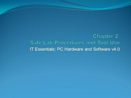 IT Essentials: PC Hardware and Software v4.0. Chapter 2 Objectives 2.1 Explain the purpose of safe working conditions and procedures 2.2 Identify tools.