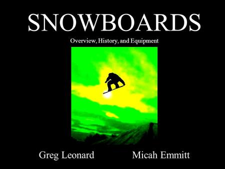 SNOWBOARDS Overview, History, and Equipment Greg Leonard Micah Emmitt.
