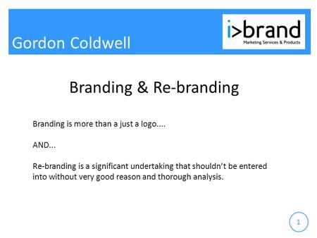 Gordon Coldwell 1 Branding & Re-branding Branding is more than a just a logo.... AND... Re-branding is a significant undertaking that shouldn't be entered.