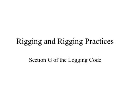 Rigging and Rigging Practices Section G of the Logging Code.
