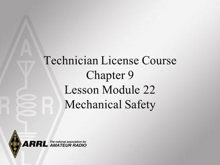 Technician License Course Chapter 9 Lesson Module 22 Mechanical Safety.