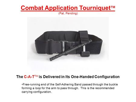 The C-A-T TM is Delivered in Its One-Handed Configuration Free-running end of the Self-Adhering Band passed through the buckle forming a loop for the arm.