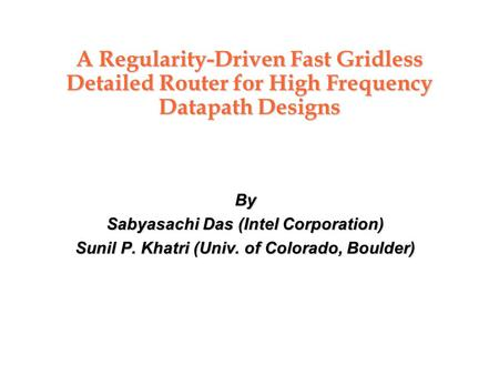 A Regularity-Driven Fast Gridless Detailed Router for High Frequency Datapath Designs By Sabyasachi Das (Intel Corporation) Sunil P. Khatri (Univ. of Colorado,
