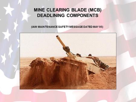 MINE CLEARING BLADE (MCB) DEADLINING COMPONENTS (IAW MAINTENANCE SAFETY MESSAGE DATED MAY 95)