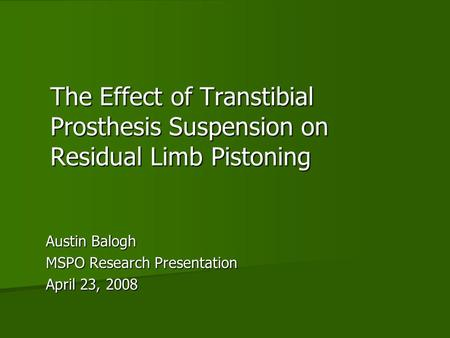 The Effect of Transtibial Prosthesis Suspension on Residual Limb Pistoning Austin Balogh MSPO Research Presentation April 23, 2008.
