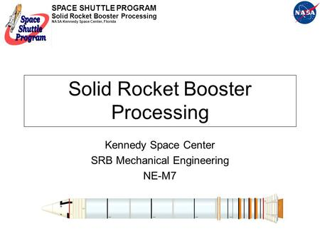 SPACE SHUTTLE PROGRAM Solid Rocket Booster Processing NASA Kennedy Space Center, Florida Solid Rocket Booster Processing Kennedy Space Center SRB Mechanical.