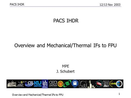 PACS IHDR 12/13 Nov 2003 Overview and Mechanical/Thermal IFs to FPU 1 MPE J. Schubert PACS IHDR.