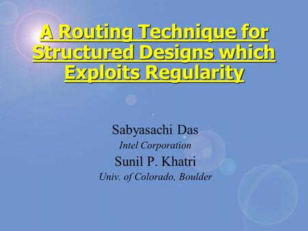 A Routing Technique for Structured Designs which Exploits Regularity Sabyasachi Das Intel Corporation Sunil P. Khatri Univ. of Colorado, Boulder.