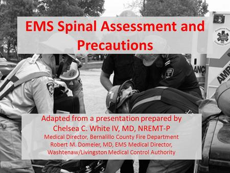 EMS Spinal Assessment and Precautions Adapted from a presentation prepared by Chelsea C. White IV, MD, NREMT-P Medical Director, Bernalillo County Fire.