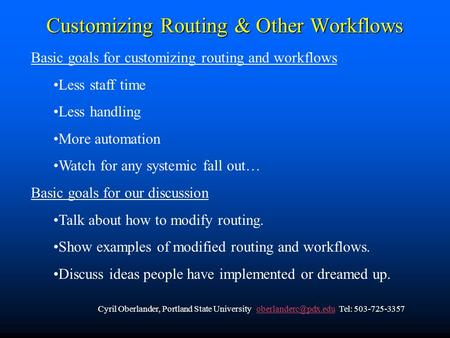 Customizing Routing & Other Workflows Basic goals for customizing routing and workflows Less staff time Less handling More automation Watch for any systemic.