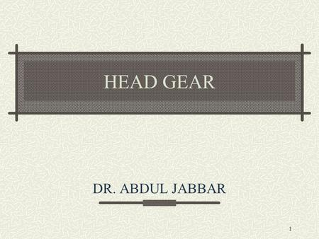 1 HEAD GEAR DR. ABDUL JABBAR. 2 Means of applying posterior directed forces to teeth and skeletal structures from an extra oral source.