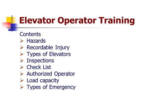 Elevator Operator Training Contents  Hazards  Recordable Injury  Types of Elevators  Inspections  Check List  Authorized Operator  Load capacity.