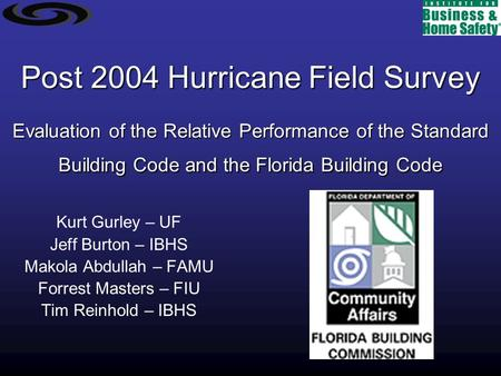 Post 2004 Hurricane Field Survey Evaluation of the Relative Performance of the Standard Building Code and the Florida Building Code Kurt Gurley – UF Jeff.