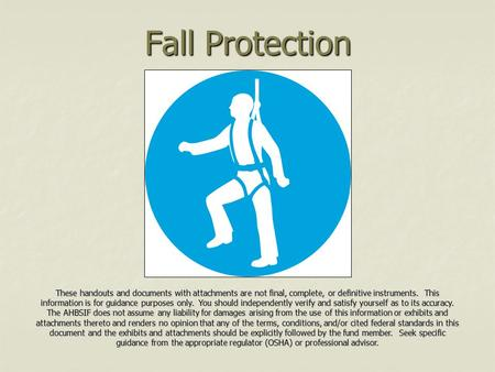 Fall Protection These handouts and documents with attachments are not final, complete, or definitive instruments. This information is for guidance purposes.