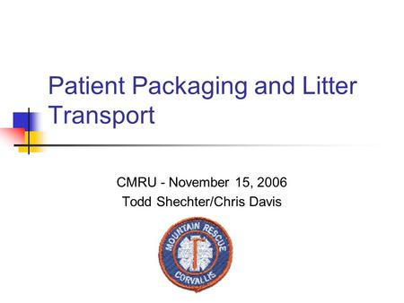 Patient Packaging and Litter Transport CMRU - November 15, 2006 Todd Shechter/Chris Davis.