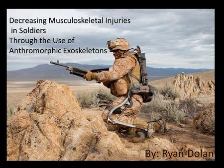 Decreasing Musculoskeletal Injuries in Soldiers in Soldiers Through the Use of Anthromorphic Exoskeletons.