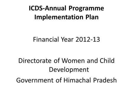 ICDS-Annual Programme Implementation Plan Financial Year 2012-13 Directorate of Women and Child Development Government of Himachal Pradesh.