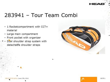 SEITE 1 HEAD ISM Brighton, June 17th, 2010 283941 – Tour Team Combi 1 Racketcompartment with CCT+ material Large main compartment Front pocket with organizer.
