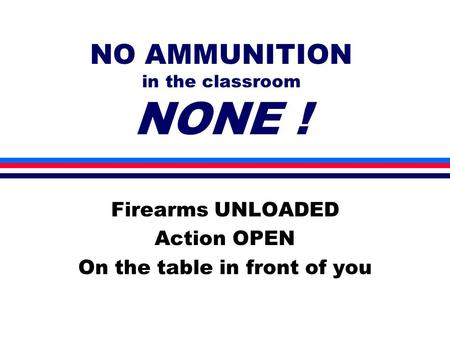 NO AMMUNITION in the classroom NONE ! Firearms UNLOADED Action OPEN On the table in front of you.