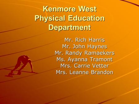 Kenmore West Physical Education Department Mr. Rich Harris Mr. John Haynes Mr. Randy Ramaekers Ms. Ayanna Tramont Mrs. Carrie Vetter Mrs. Leanne Brandon.