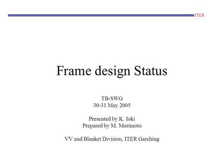 Frame design Status TB-SWG 30-31 May 2005 Presented by K. Ioki Prepared by M. Morimoto VV and Blanket Division, ITER Garching ITER.