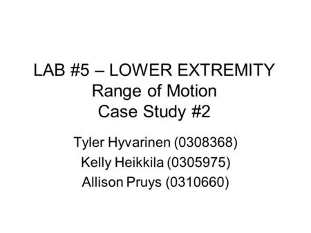 LAB #5 – LOWER EXTREMITY Range of Motion Case Study #2 Tyler Hyvarinen (0308368) Kelly Heikkila (0305975) Allison Pruys (0310660)