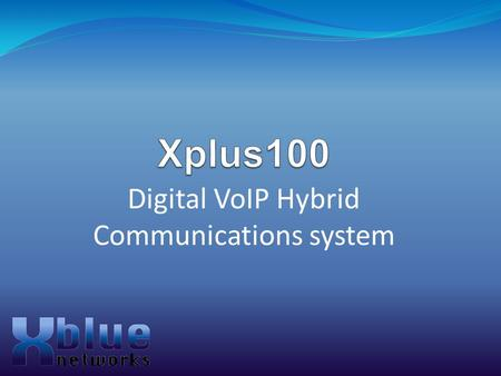 Digital VoIP Hybrid Communications system. Agenda Introduction to the Xplus100 Configurations Voice Mail Systems VoIP Gateway Top Features Flash Upgradable.