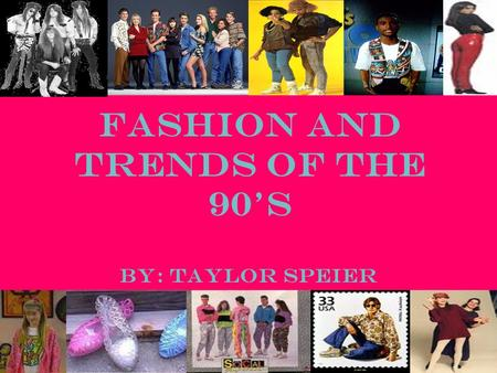 Fashion and Trends of the 90's By: Taylor Speier.